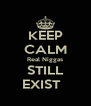 KEEP CALM Real Niggas STILL EXIST   - Personalised Poster A4 size