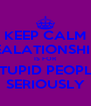 KEEP CALM REALATIONSHIPS IS FOR STUPID PEOPLE SERIOUSLY - Personalised Poster A4 size
