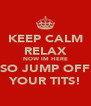 KEEP CALM RELAX NOW IM HERE SO JUMP OFF YOUR TITS! - Personalised Poster A4 size