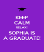 KEEP CALM RELAX! SOPHIA IS A GRADUATE! - Personalised Poster A4 size