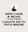 KEEP CALM & RELAX Y SI NO PUEDES CAGATE EN TU PUTA MADRE - Personalised Poster A4 size