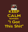 """KEEP CALM REMEBER """"I Got This Shit"""" - Personalised Poster A4 size"""