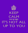 KEEP CALM REMEMBER IT'S NOT ALL UP TO YOU - Personalised Poster A4 size