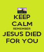 KEEP CALM REMEMBER JESUS DIED FOR YOU - Personalised Poster A4 size
