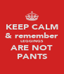 KEEP CALM & remember LEGGINGS ARE NOT PANTS - Personalised Poster A4 size