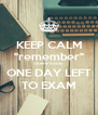 "KEEP CALM ""remember"" there's only ONE DAY LEFT TO EXAM - Personalised Poster A4 size"