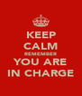 KEEP CALM REMEMBER YOU ARE IN CHARGE - Personalised Poster A4 size