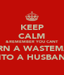 KEEP CALM &REMEMBER YOU CANT TURN A WASTEMAN INTO A HUSBAND - Personalised Poster A4 size