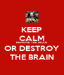KEEP CALM REMOVE THE HEAD OR DESTROY THE BRAIN - Personalised Poster A4 size