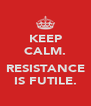 KEEP CALM.  RESISTANCE IS FUTILE. - Personalised Poster A4 size