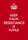 KEEP CALM, RESISTANCE IS FUTILE - Personalised Poster A4 size
