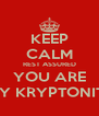 KEEP CALM REST ASSURED YOU ARE MY KRYPTONITE - Personalised Poster A4 size