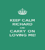 KEEP CALM RICHARD AND CARRY ON LOVING ME! - Personalised Poster A4 size