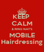 KEEP  CALM & RING NAT'S MOBILE Hairdressing - Personalised Poster A4 size