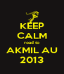 KEEP CALM road to AKMIL AU 2013 - Personalised Poster A4 size
