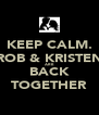 KEEP CALM. ROB & KRISTEN ARE BACK TOGETHER - Personalised Poster A4 size