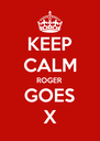 KEEP CALM ROGER GOES X - Personalised Poster A4 size