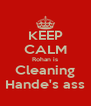 KEEP CALM Rohan is Cleaning Hande's ass - Personalised Poster A4 size