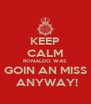 KEEP CALM RONALDO WAS GOIN AN MISS  ANYWAY! - Personalised Poster A4 size