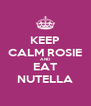 KEEP CALM ROSIE AND EAT NUTELLA - Personalised Poster A4 size
