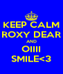 KEEP CALM ROXY DEAR AND OIIII SMILE<3 - Personalised Poster A4 size