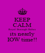 KEEP CALM Royal Borough Babes its nearly IOW time!! - Personalised Poster A4 size