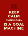 KEEP CALM RUDI SKACEL IS A GOAL MACHINE - Personalised Poster A4 size