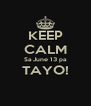 KEEP CALM Sa June 13 pa TAYO!  - Personalised Poster A4 size
