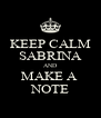 KEEP CALM SABRINA AND MAKE A  NOTE - Personalised Poster A4 size