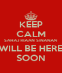 KEEP CALM SAHAJ RIAAN SINANAN WILL BE HERE SOON - Personalised Poster A4 size