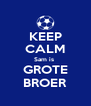 KEEP CALM Sam is  GROTE BROER - Personalised Poster A4 size