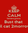 KEEP CALM Santana gonna  Bust that  Lil cat 2morrow - Personalised Poster A4 size