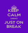 KEEP  CALM SARA'S JUST ON BREAK - Personalised Poster A4 size