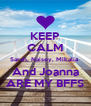 KEEP CALM Sarah, Naisey, Mikalia  And Joanna ARE MY BFFS - Personalised Poster A4 size
