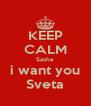KEEP CALM Sasha i want you Sveta - Personalised Poster A4 size