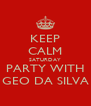 KEEP CALM SATURDAY PARTY WITH GEO DA SILVA - Personalised Poster A4 size