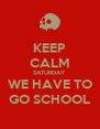 KEEP CALM SATURDAY WE HAVE TO GO SCHOOL - Personalised Poster A4 size