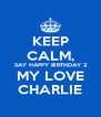 KEEP CALM,  SAY HAPPY BIRTHDAY 2 MY LOVE CHARLIE - Personalised Poster A4 size