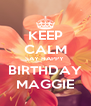 KEEP CALM SAY HAPPY  BIRTHDAY MAGGIE - Personalised Poster A4 size