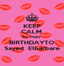 KEEP CALM Say Happy  BIRTHDAYTO  Sayed  Elbarbare  - Personalised Poster A4 size
