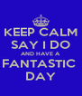 KEEP CALM SAY I DO AND HAVE A  FANTASTIC  DAY - Personalised Poster A4 size