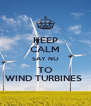 KEEP CALM SAY NO TO WIND TURBINES  - Personalised Poster A4 size