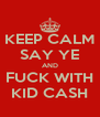 KEEP CALM SAY YE AND FUCK WITH KID CASH - Personalised Poster A4 size