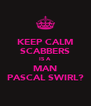 KEEP CALM SCABBERS IS A MAN PASCAL SWIRL? - Personalised Poster A4 size