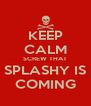 KEEP CALM SCREW THAT SPLASHY IS COMING - Personalised Poster A4 size