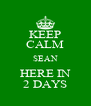 KEEP CALM SEAN HERE IN 2 DAYS - Personalised Poster A4 size