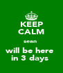 KEEP CALM sean  will be here  in 3 days  - Personalised Poster A4 size