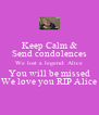 Keep Calm & Send condolences We lost a legend: Alice You will be missed We love you RIP Alice - Personalised Poster A4 size