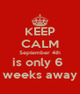 KEEP CALM September 4th is only 6  weeks away - Personalised Poster A4 size