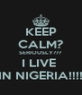 KEEP CALM? SERIOUSLY??? I LIVE  IN NIGERIA!!!! - Personalised Poster A4 size